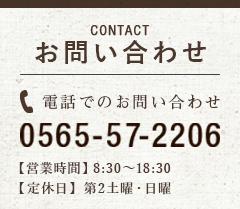 お問い合わせ:CONTACT 電話でのお問い合わせ:0565-57-2206 【営業時間】8:30~18:30【定休日】 第2土曜・日曜